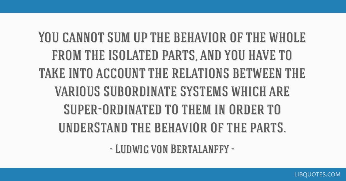 You cannot sum up the behavior of the whole from the isolated parts, and you have to take into account the relations between the various subordinate...