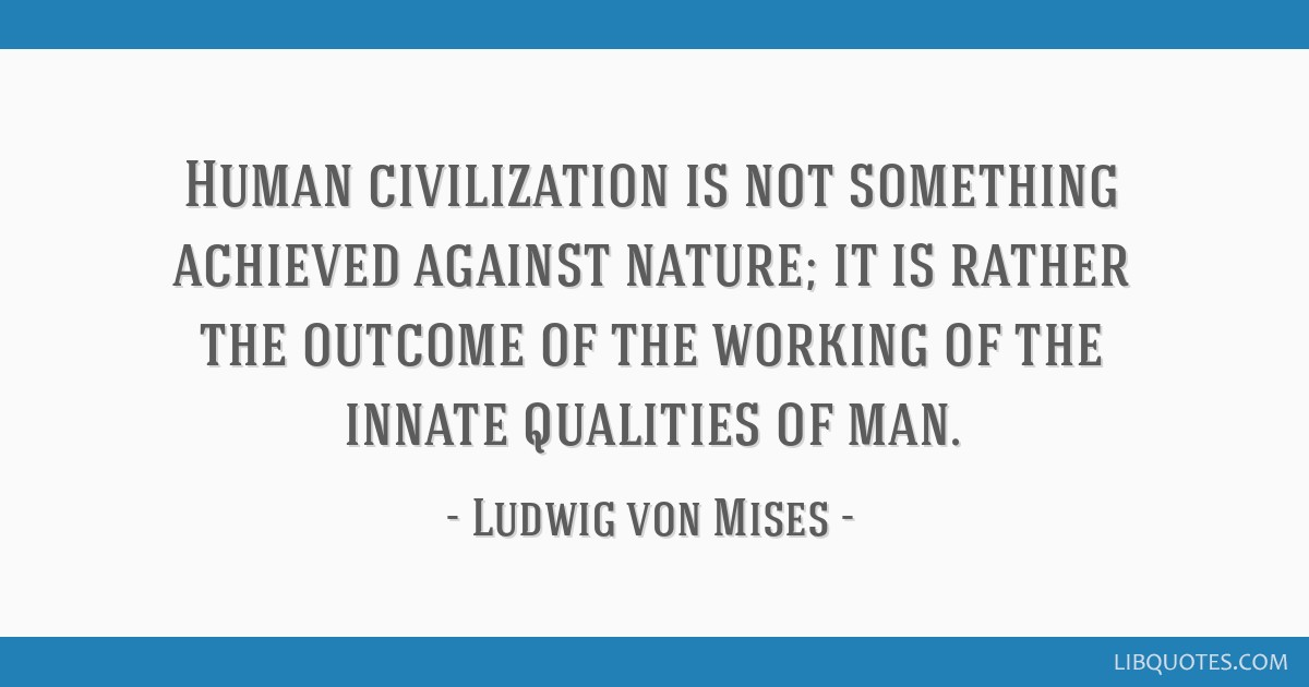Human civilization is not something achieved against nature; it is rather the outcome of the working of the innate qualities of man.