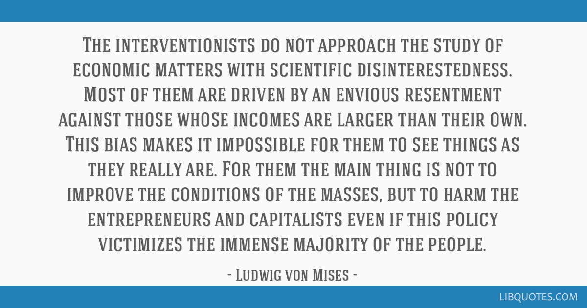 The interventionists do not approach the study of economic matters with scientific disinterestedness. Most of them are driven by an envious...