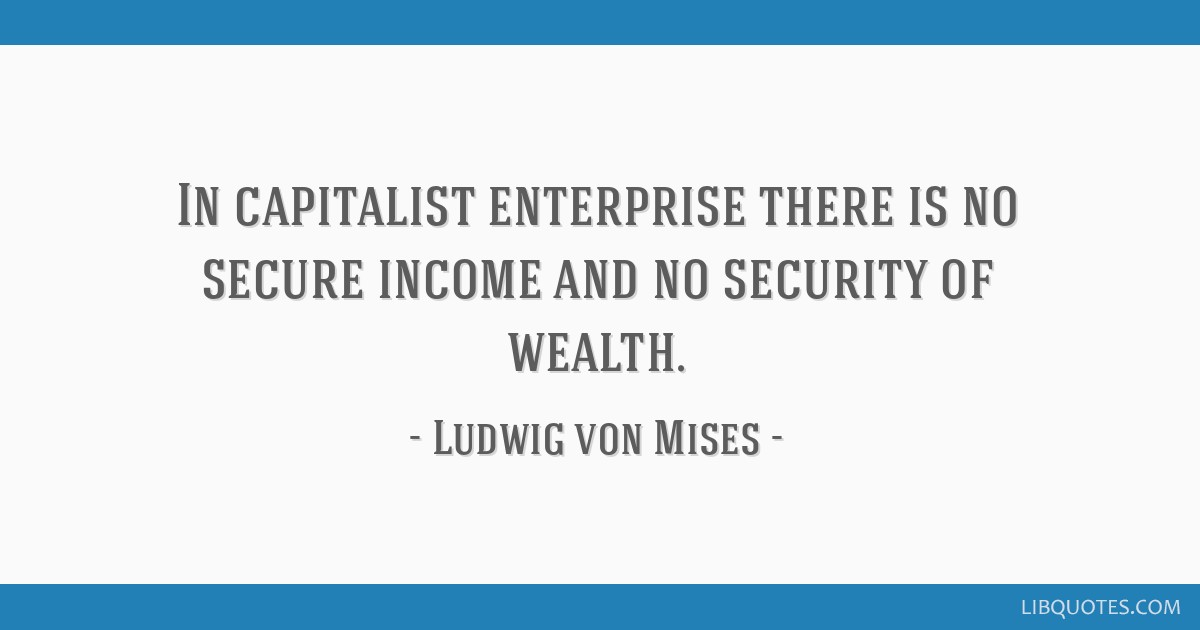 In capitalist enterprise there is no secure income and no security of wealth.