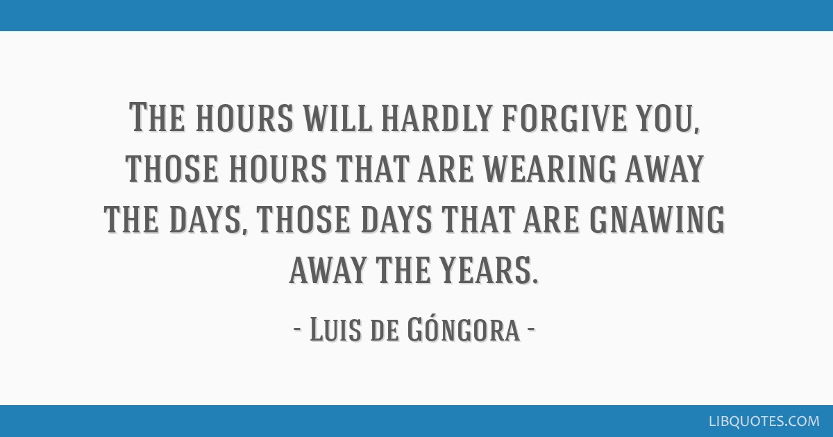 The hours will hardly forgive you, those hours that are wearing away the days, those days that are gnawing away the years.