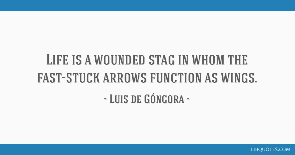 Life is a wounded stag in whom the fast-stuck arrows function as wings.