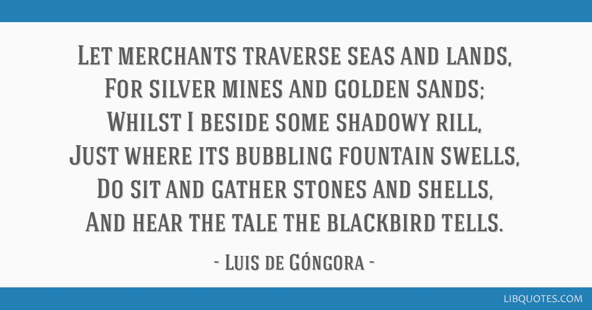 Let merchants traverse seas and lands, For silver mines and golden sands; Whilst I beside some shadowy rill, Just where its bubbling fountain swells, ...