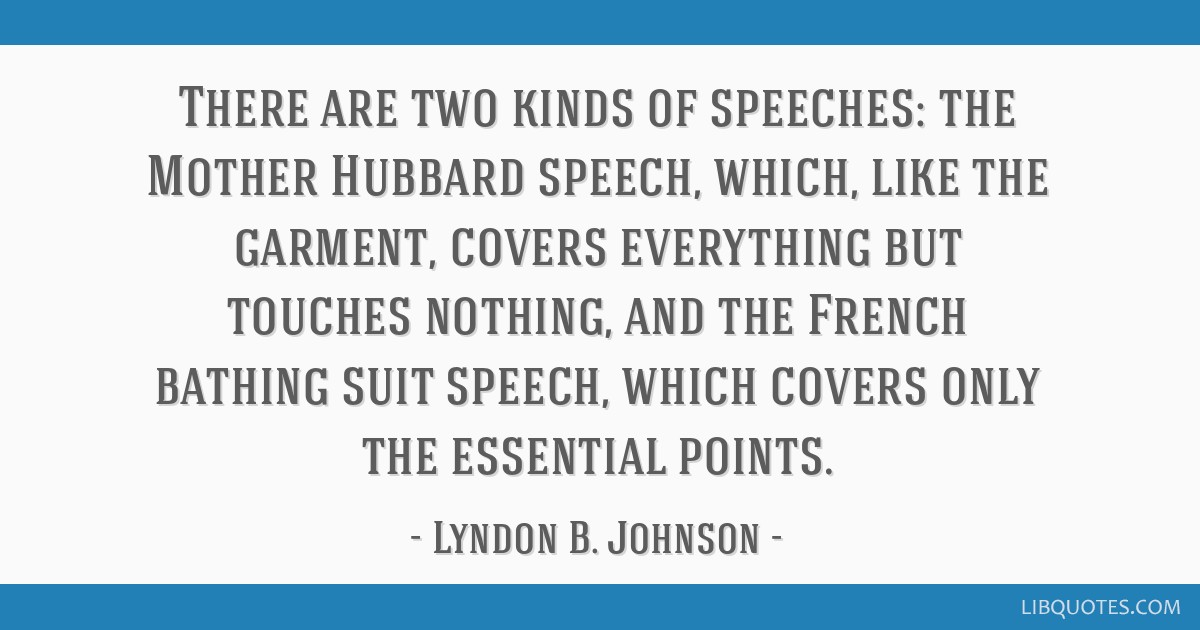 There are two kinds of speeches: the Mother Hubbard speech, which, like the garment, covers everything but touches nothing, and the French bathing...