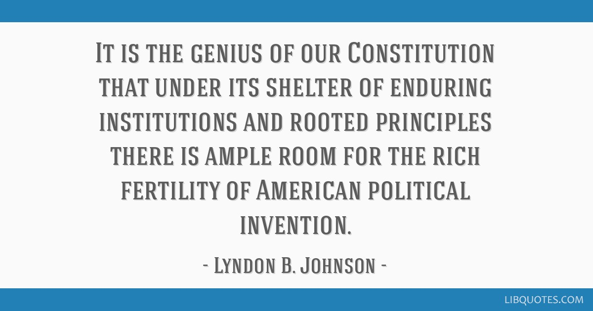 It is the genius of our Constitution that under its shelter of enduring institutions and rooted principles there is ample room for the rich fertility ...