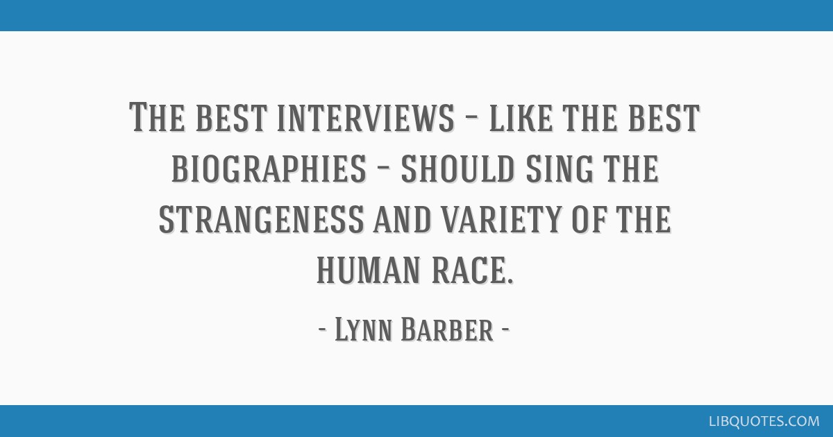 The best interviews – like the best biographies – should sing the strangeness and variety of the human race.