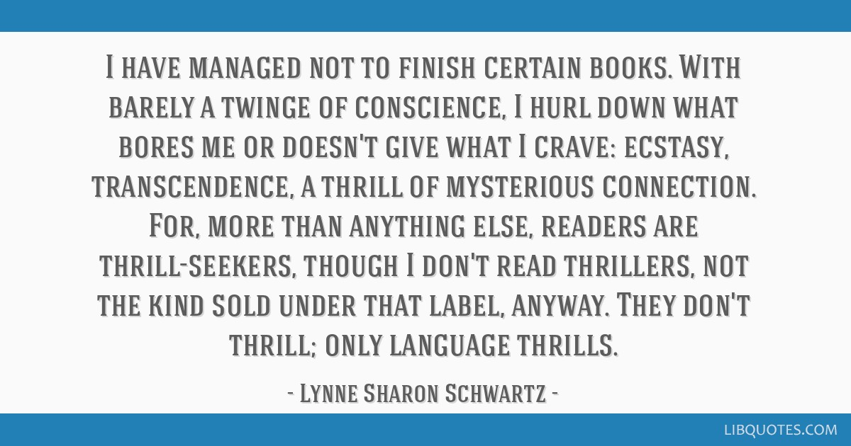 I have managed not to finish certain books. With barely a twinge of conscience, I hurl down what bores me or doesn't give what I crave: ecstasy,...
