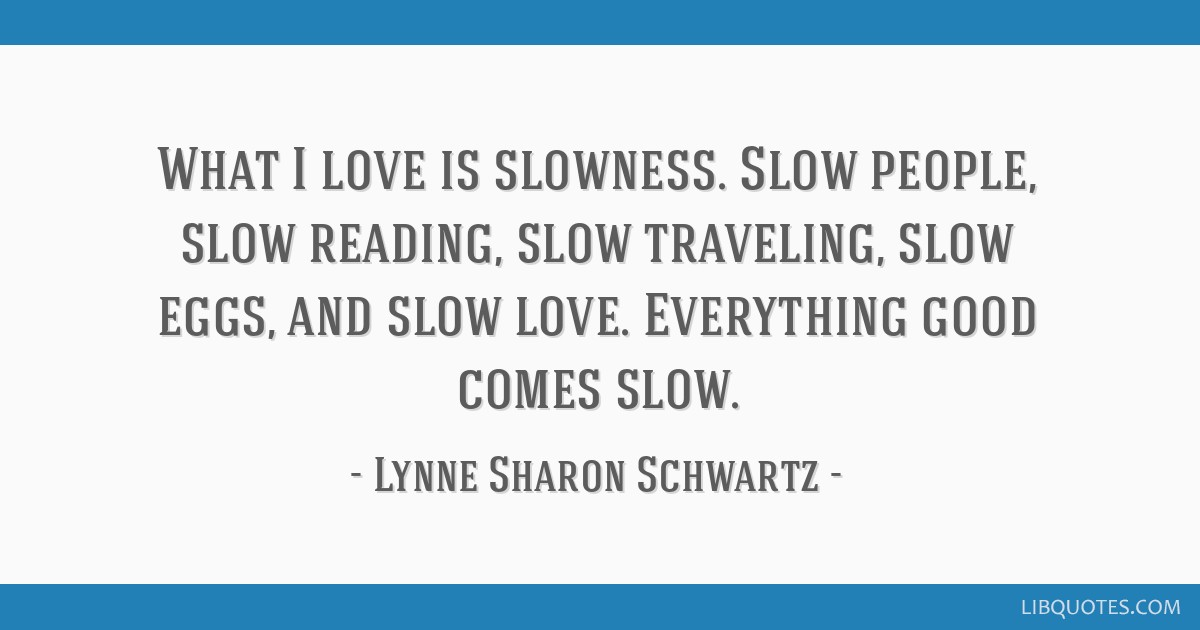 What I love is slowness. Slow people, slow reading, slow traveling, slow eggs, and slow love. Everything good comes slow.