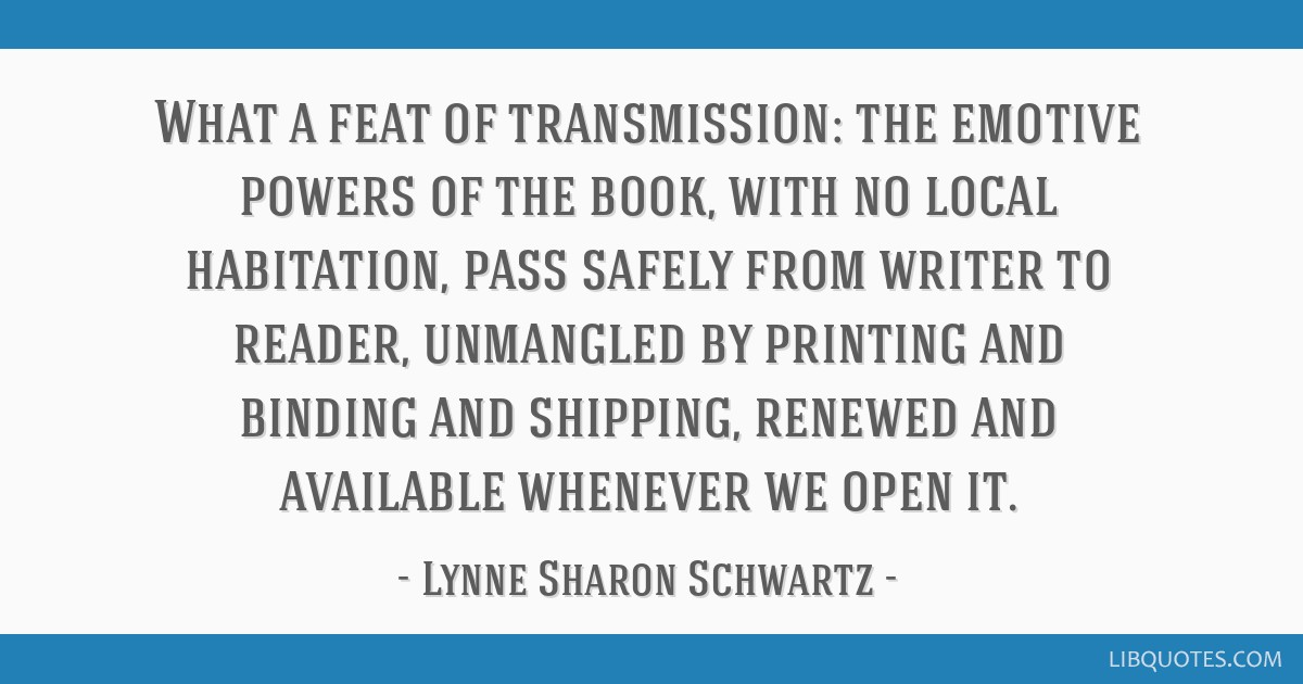 What a feat of transmission: the emotive powers of the book, with no local habitation, pass safely from writer to reader, unmangled by printing and...