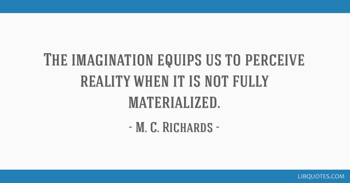 The imagination equips us to perceive reality when it is not fully materialized.