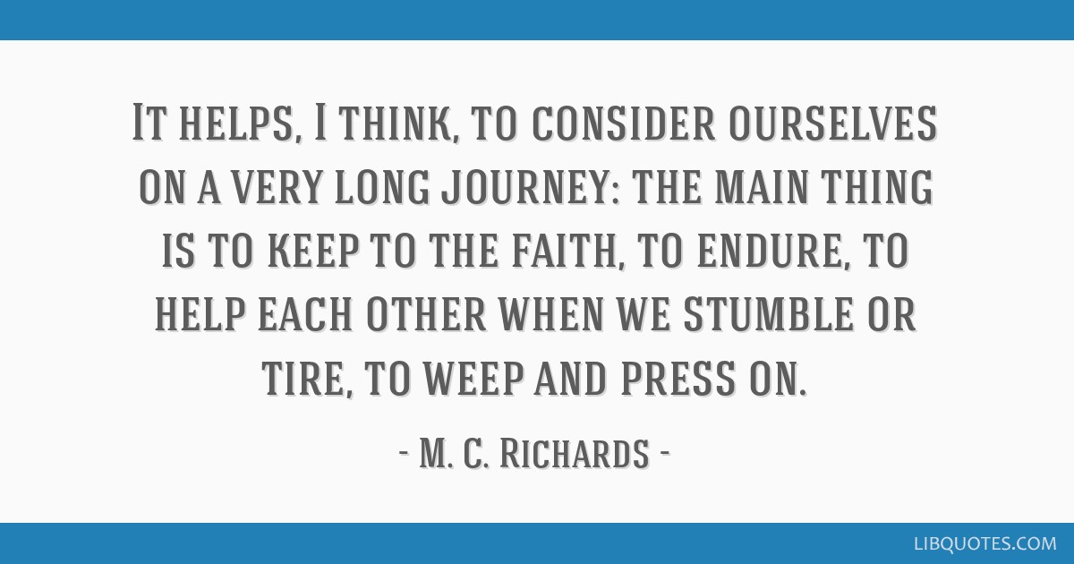 It helps, I think, to consider ourselves on a very long journey: the main thing is to keep to the faith, to endure, to help each other when we...
