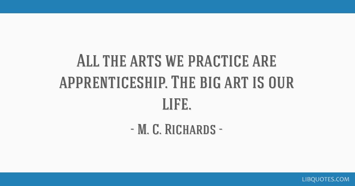 All the arts we practice are apprenticeship. The big art is our life.
