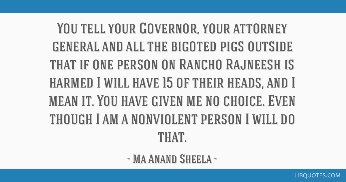 You tell your Governor, your attorney general and all the bigoted pigs outside that if one person on Rancho Rajneesh is harmed I will have 15 of...