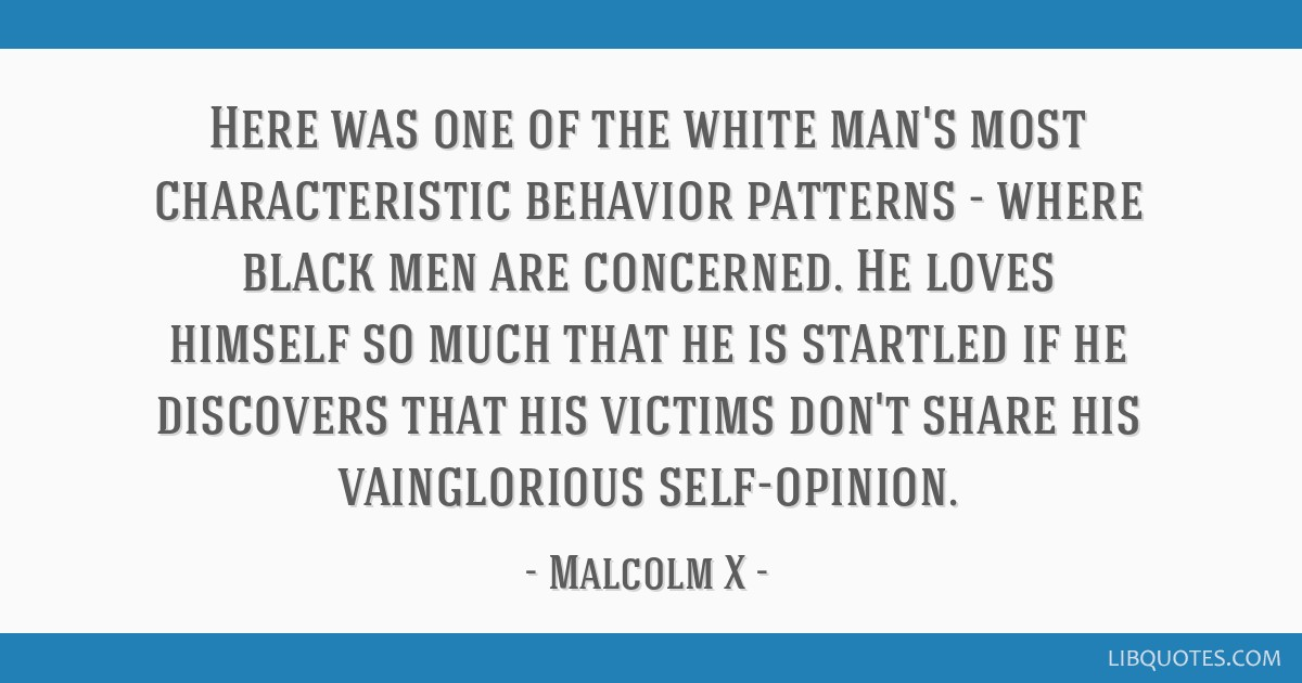 Here was one of the white man's most characteristic behavior patterns - where black men are concerned. He loves himself so much that he is startled...