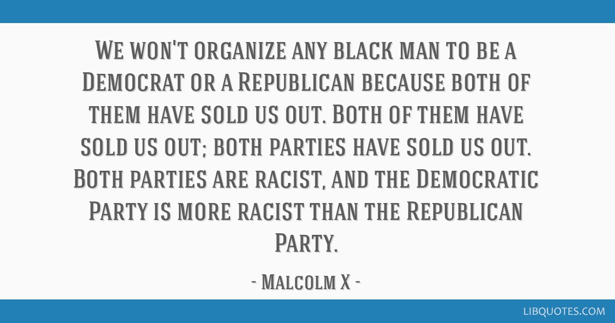 We won't organize any black man to be a Democrat or a Republican because both of them have sold us out. Both of them have sold us out; both parties...