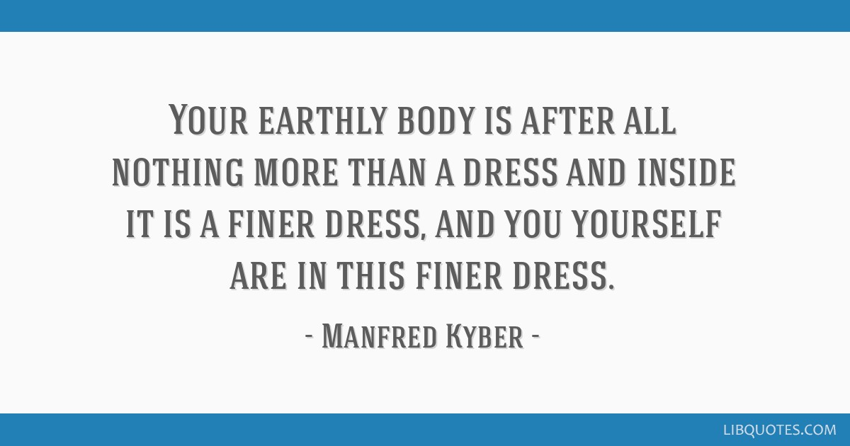 Your earthly body is after all nothing more than a dress and inside it is a finer dress, and you yourself are in this finer dress.