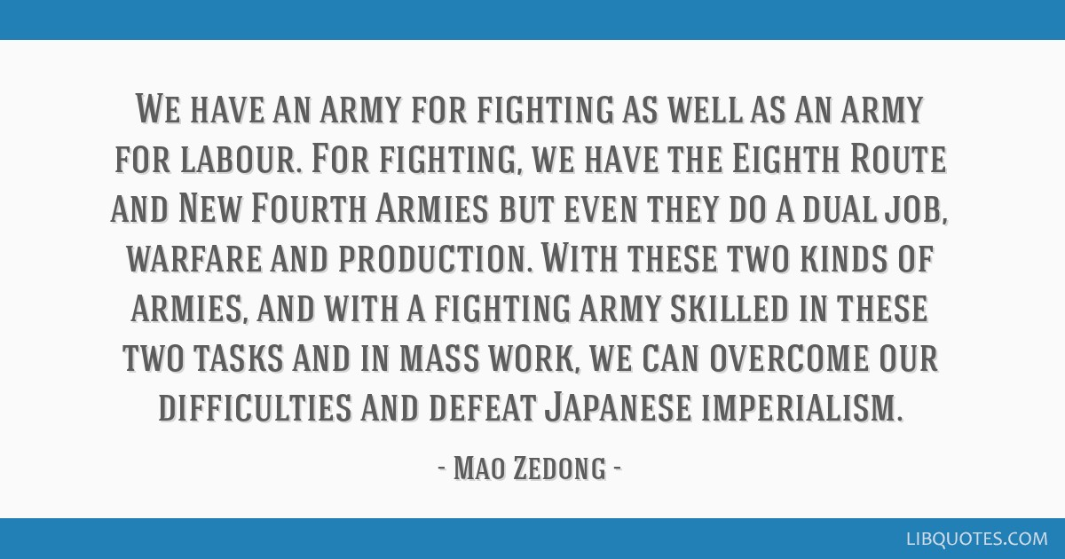 We have an army for fighting as well as an army for labour. For fighting, we have the Eighth Route and New Fourth Armies but even they do a dual job, ...
