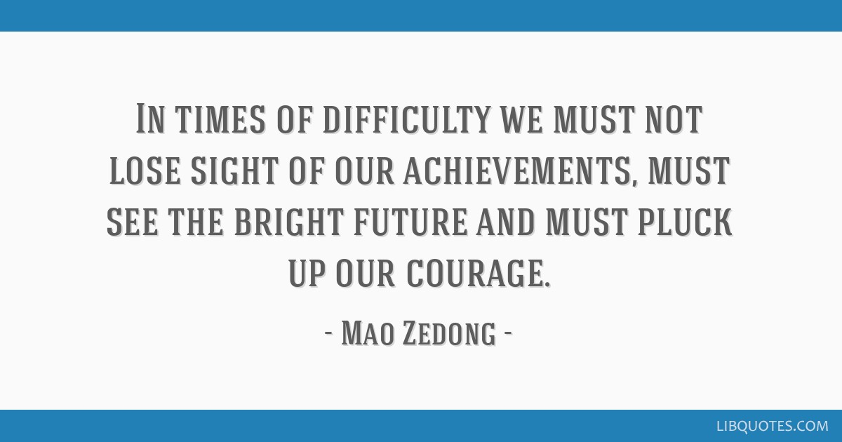 In times of difficulty we must not lose sight of our achievements, must see the bright future and must pluck up our courage.