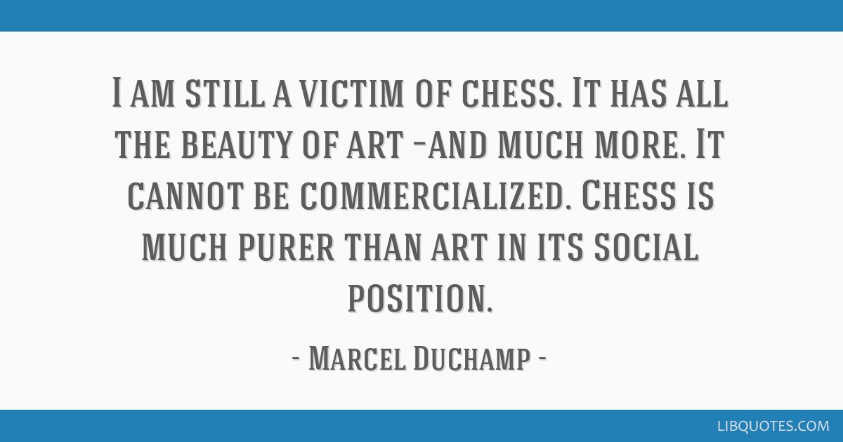 I am still a victim of chess. It has all the beauty of art –and much more. It cannot be commercialized. Chess is much purer than art in its social...