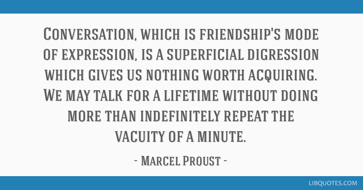 Conversation, which is friendship's mode of expression, is a superficial digression which gives us nothing worth acquiring. We may talk for a...