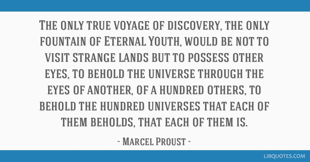 The only true voyage of discovery, the only fountain of Eternal Youth, would be not to visit strange lands but to possess other eyes, to behold the...