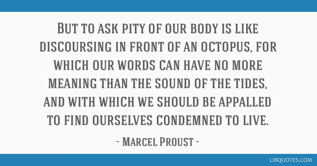 But to ask pity of our body is like discoursing in front of an octopus, for which our words can have no more meaning than the sound of the tides, and ...