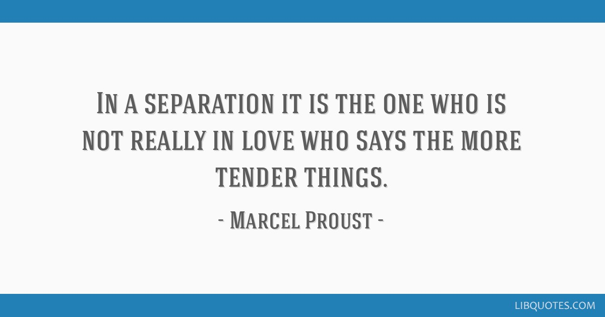 In a separation it is the one who is not really in love who says the more tender things.