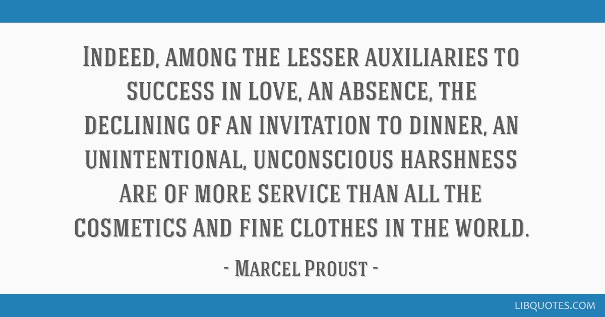 Indeed, among the lesser auxiliaries to success in love, an absence, the declining of an invitation to dinner, an unintentional, unconscious...