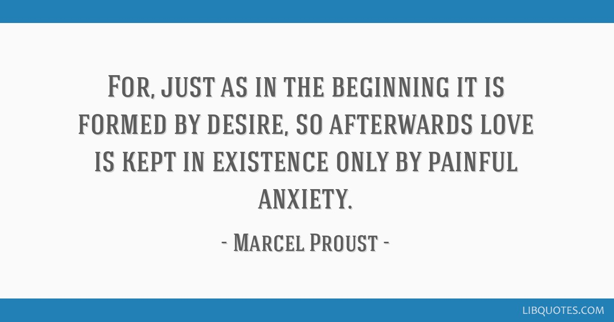 For, just as in the beginning it is formed by desire, so afterwards love is kept in existence only by painful anxiety.