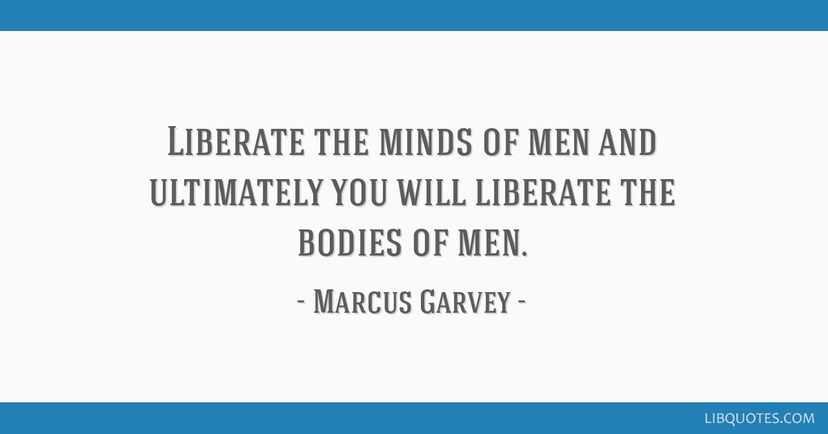 Liberate the minds of men and ultimately you will liberate the bodies of men.