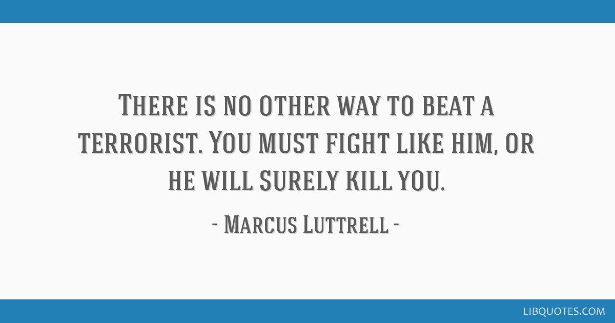 There is no other way to beat a terrorist. You must fight ...