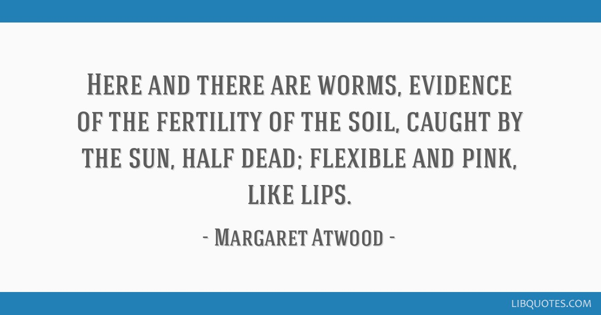 Here and there are worms, evidence of the fertility of the soil, caught by the sun, half dead; flexible and pink, like lips.