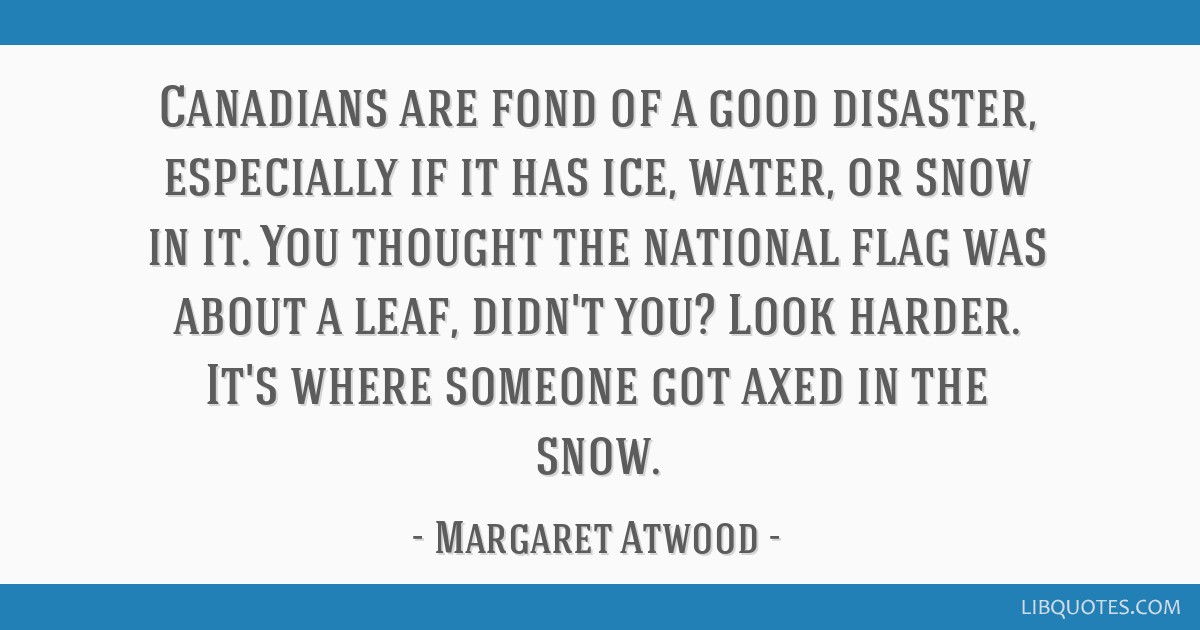 Canadians are fond of a good disaster, especially if it has ice, water, or snow in it. You thought the national flag was about a leaf, didn't you?...