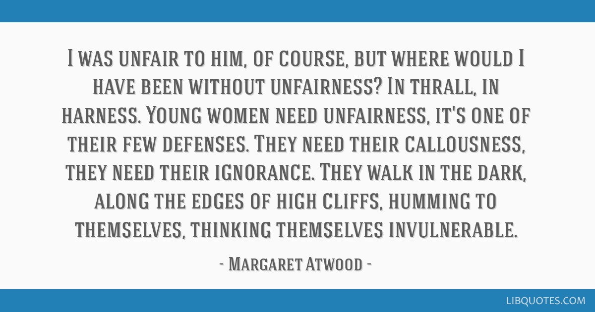 I was unfair to him, of course, but where would I have been without unfairness? In thrall, in harness. Young women need unfairness, it's one of their ...