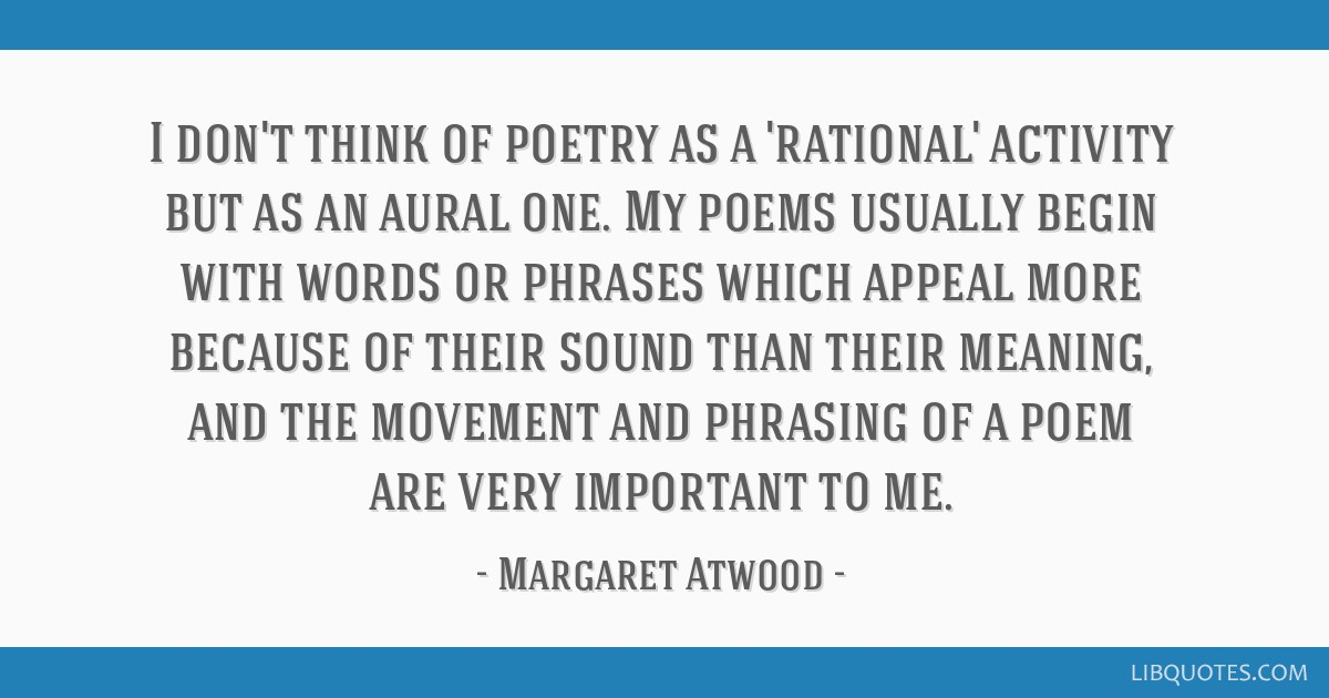 I don't think of poetry as a 'rational' activity but as an aural one. My poems usually begin with words or phrases which appeal more because of their ...