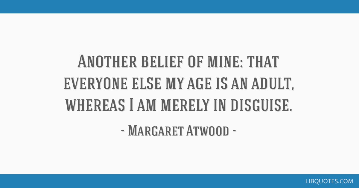 Another belief of mine: that everyone else my age is an adult, whereas I am merely in disguise.