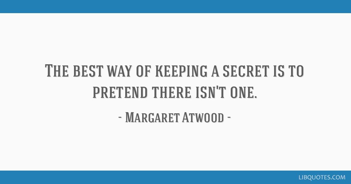 The best way of keeping a secret is to pretend there isn't one.