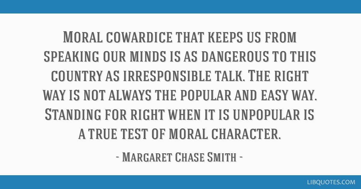 Moral cowardice that keeps us from speaking our minds is as dangerous to this country as irresponsible talk. The right way is not always the popular...