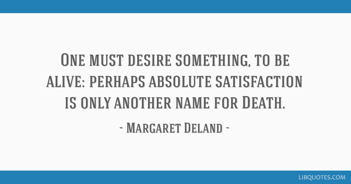 One must desire something, to be alive: perhaps absolute satisfaction is only another name for Death.