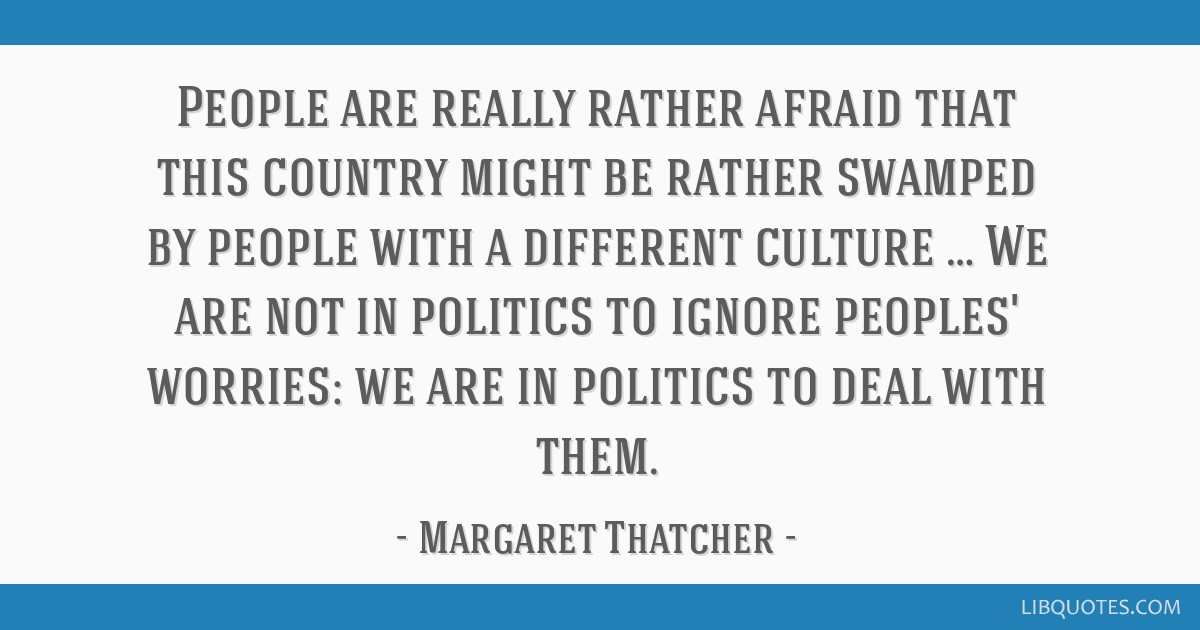 People are really rather afraid that this country might be rather swamped by people with a different culture … We are not in politics to ignore...