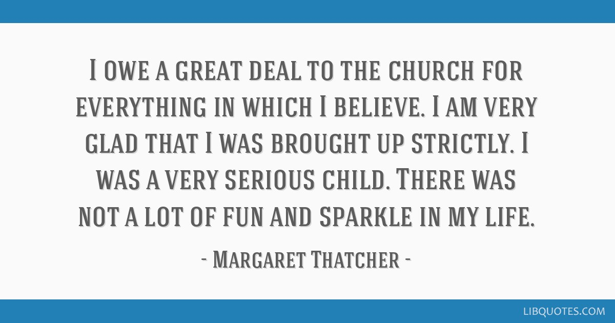 I owe a great deal to the church for everything in which I believe. I am very glad that I was brought up strictly. I was a very serious child. There...