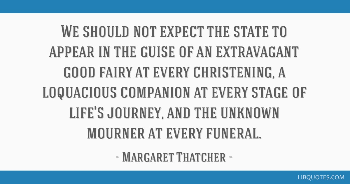 We should not expect the state to appear in the guise of an extravagant good fairy at every christening, a loquacious companion at every stage of...