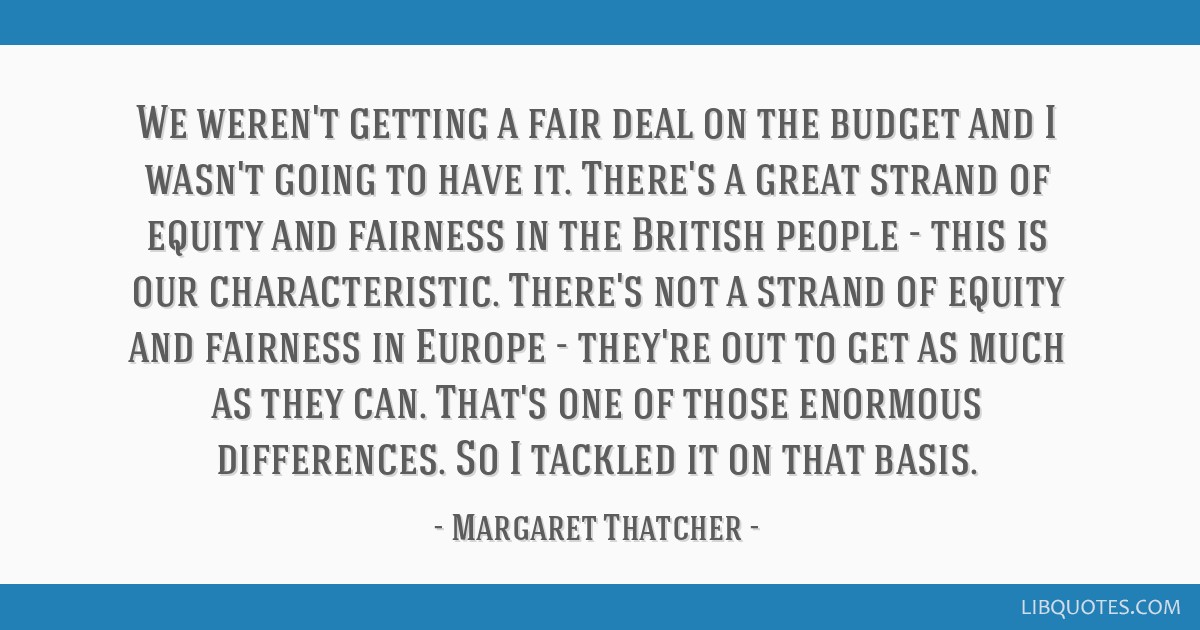 We weren't getting a fair deal on the budget and I wasn't going to have it. There's a great strand of equity and fairness in the British people -...