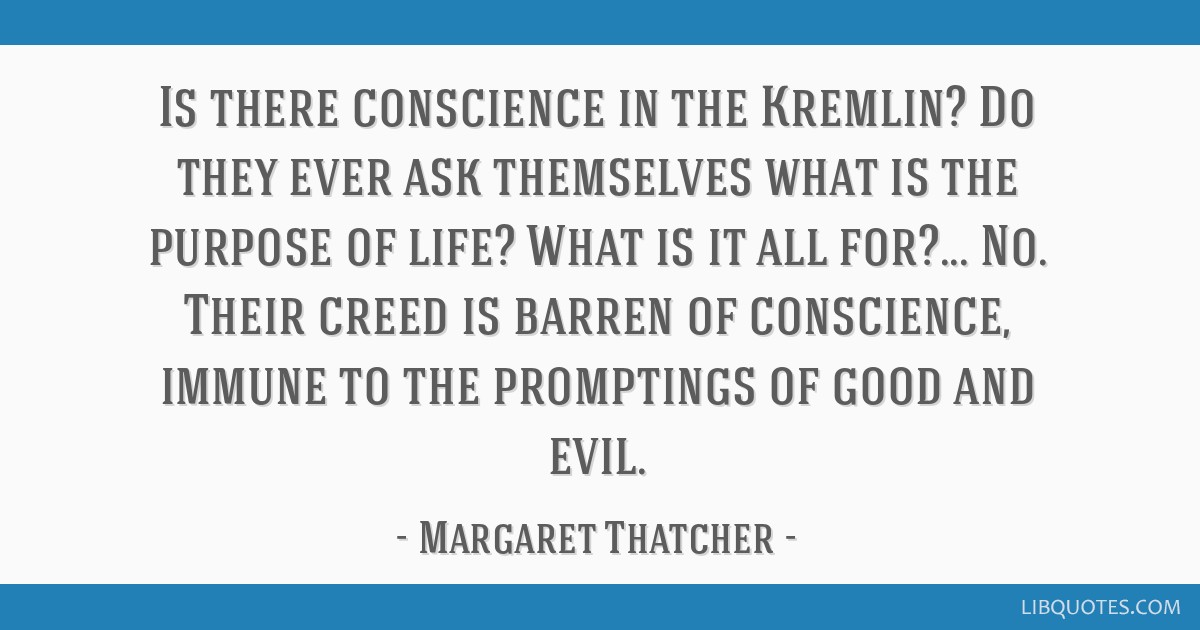 Is there conscience in the Kremlin? Do they ever ask themselves what is the purpose of life? What is it all for?... No. Their creed is barren of...