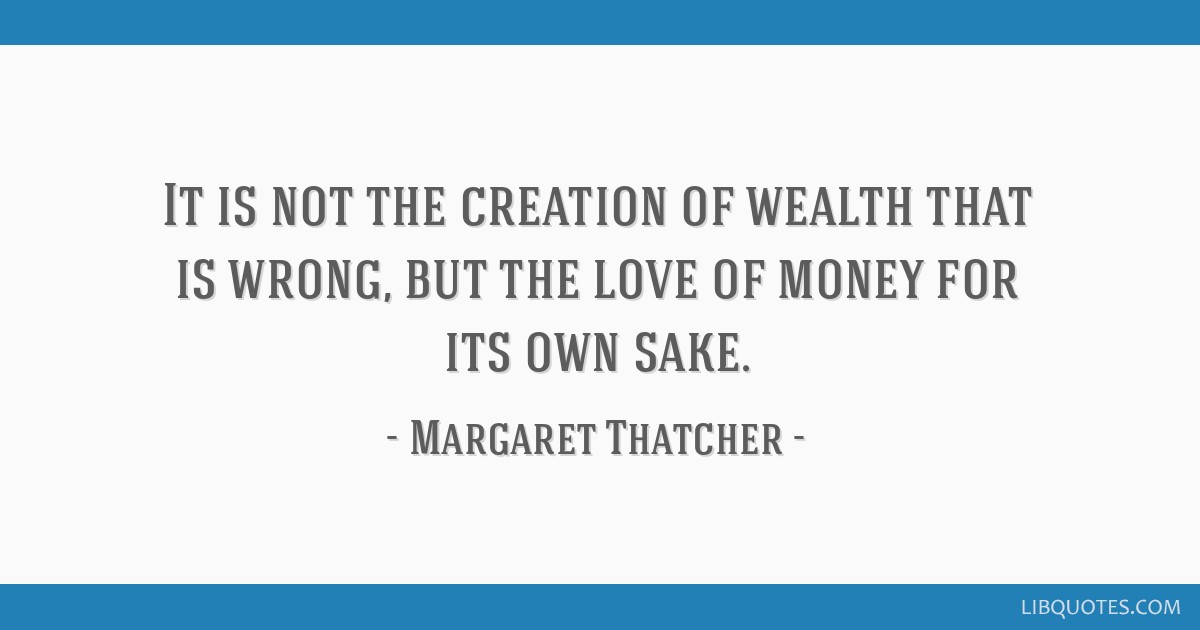 It is not the creation of wealth that is wrong, but the love of money for its own sake.