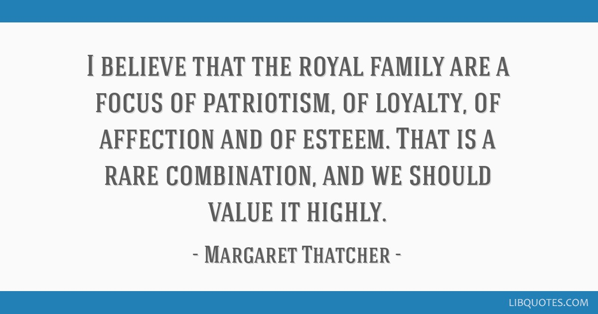 I believe that the royal family are a focus of patriotism, of loyalty, of affection and of esteem. That is a rare combination, and we should value it ...
