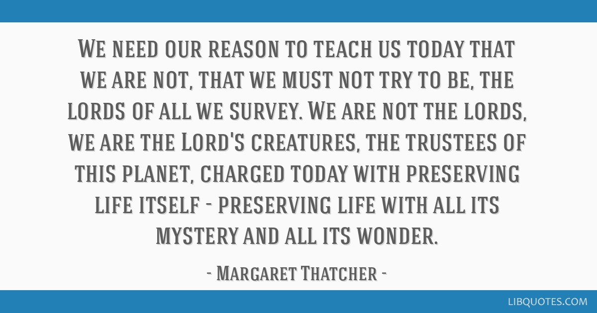 We need our reason to teach us today that we are not, that we must not try to be, the lords of all we survey. We are not the lords, we are the Lord's ...