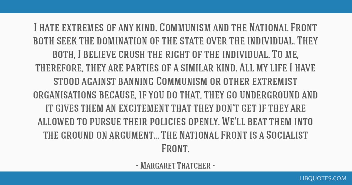 I hate extremes of any kind. Communism and the National Front both seek the domination of the state over the individual. They both, I believe crush...