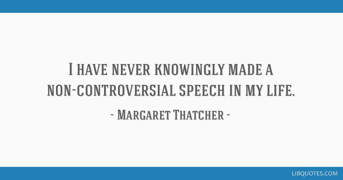 I have never knowingly made a non-controversial speech in my life.