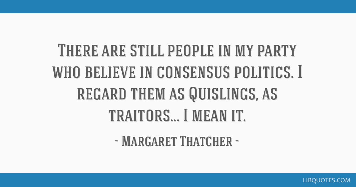 There are still people in my party who believe in consensus politics. I regard them as Quislings, as traitors... I mean it.